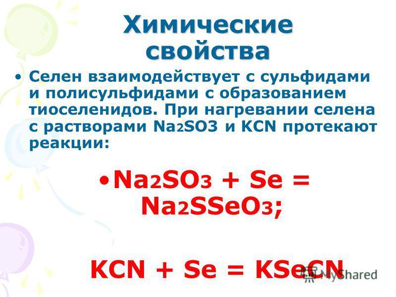 Химические свойства Селен взаимодействует с сульфидами и полисульфидами с образованием тиоселенидов. При нагревании селена с растворами Na 2 SO3 и KCN протекают реакции: Na 2 SO 3 + Se = Na 2 SSeO 3 ; KCN + Se = KSeCN