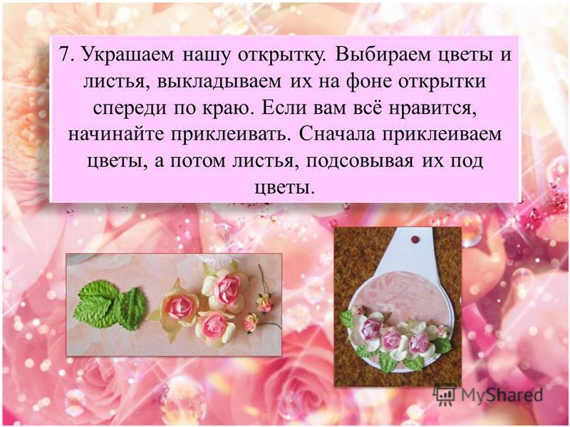 7. Украшаем нашу открытку. Выбираем цветы и листья, выкладываем их на фоне открытки спереди по краю. Если вам всё нравится, начинайте приклеивать. Сначала приклеиваем цветы, а потом листья, подсовывая их под цветы.