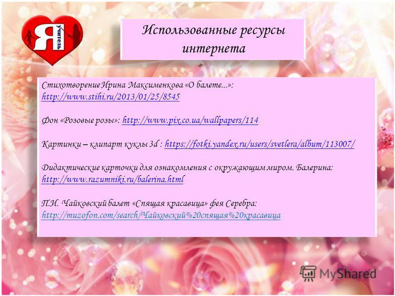 Использованные ресурсы интернета Использованные ресурсы интернета Стихотворение Ирина Максименкова «О балете...»: http://www.stihi.ru/2013/01/25/8545 http://www.stihi.ru/2013/01/25/8545 Фон «Розовые розы»: http://www.pix.co.ua/wallpapers/114http://ww