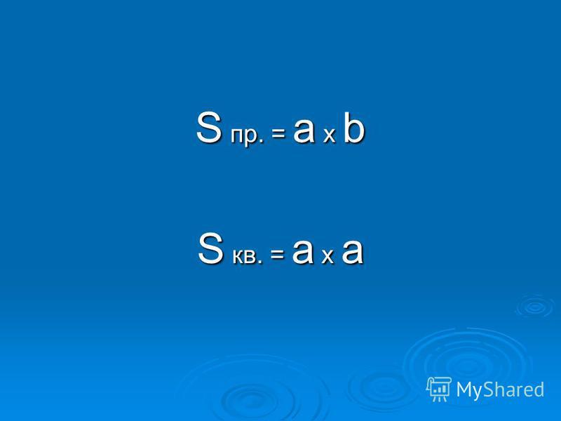 S пр. = а x b S кв. = а x а