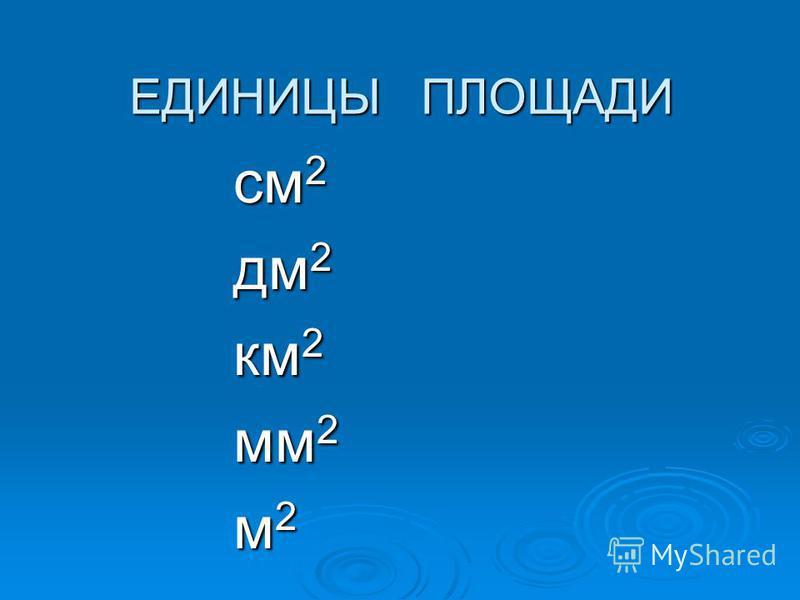 ЕДИНИЦЫ ПЛОЩАДИ см 2 дм 2 км 2 мм 2 м 2