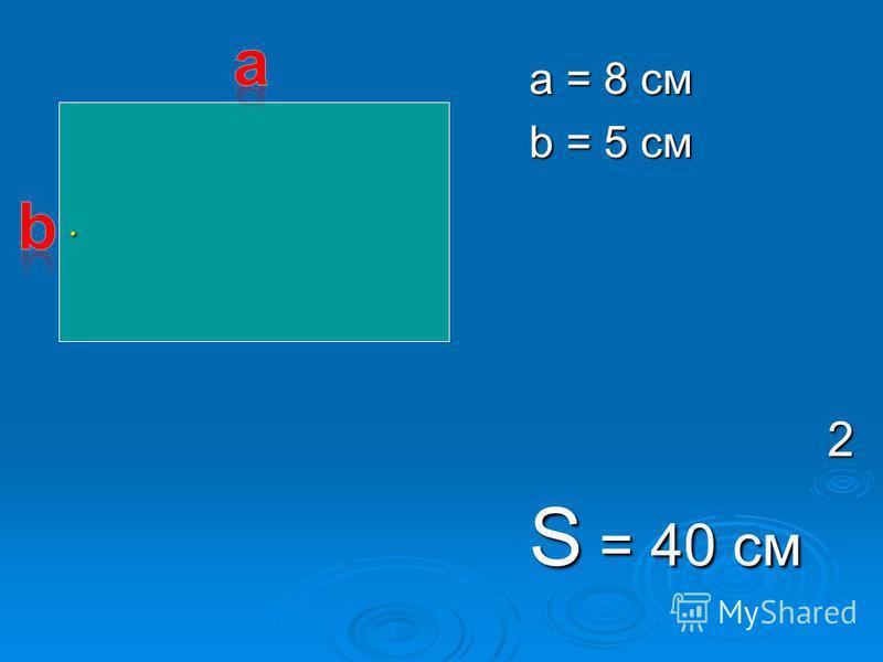 a = 8 см b = 5 см 2 S = 40 см.