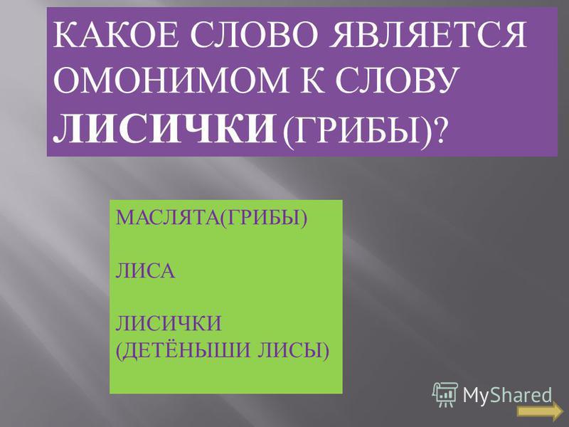 КАКОЕ СЛОВО ЯВЛЯЕТСЯ ОМОНИМОМ К СЛОВУ ЛИСИЧКИ ( ГРИБЫ )? МАСЛЯТА ( ГРИБЫ ) ЛИСА ЛИСИЧКИ ( ДЕТЁНЫШИ ЛИСЫ )