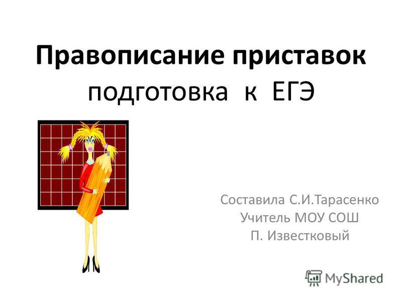 Правописание приставок подготовка к ЕГЭ Составила С.И.Тарасенко Учитель МОУ СОШ П. Известковый