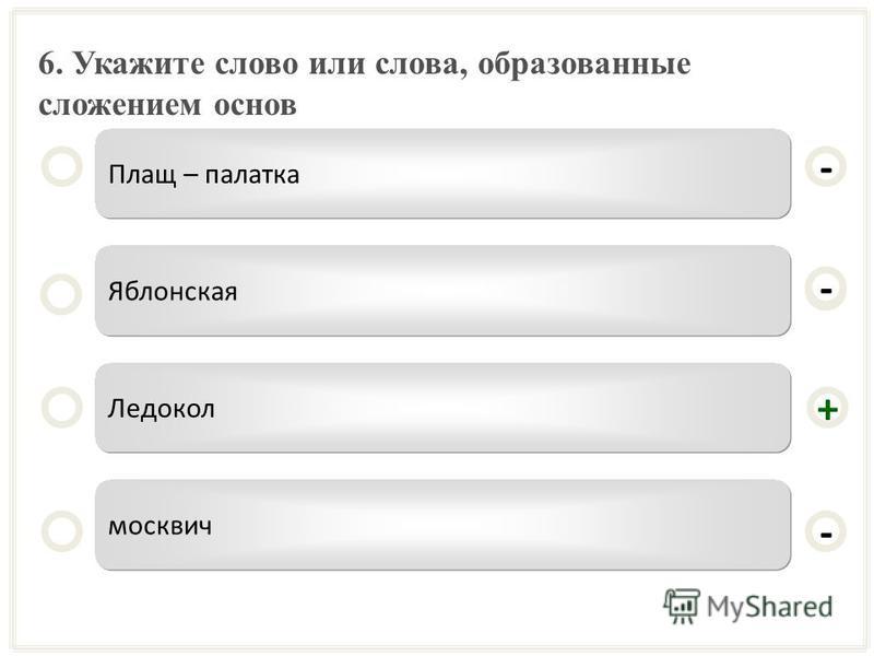 6. Укажите слово или слова, образованные сложением основ Плащ – палатка Яблонская Ледокол москвич - - + - -