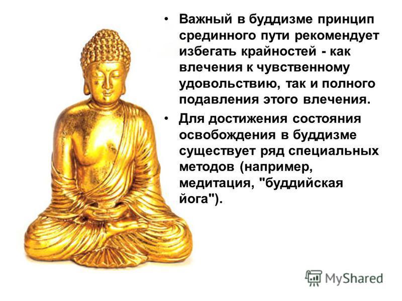 Важный в буддизме принцип срединного пути рекомендует избегать крайностей - как влечения к чувственному удовольствию, так и полного подавления этого влечения. Для достижения состояния освобождения в буддизме существует ряд специальных методов (наприм