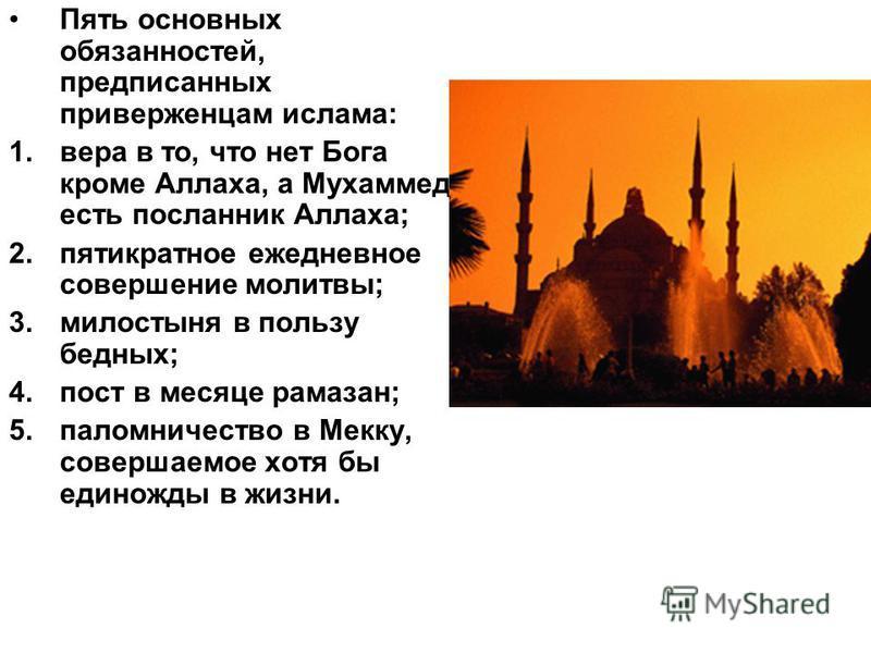 Пять основных обязанностей, предписанных приверженцам ислама: 1. вера в то, что нет Бога кроме Аллаха, а Мухаммед есть посланник Аллаха; 2. пятикратное ежедневное совершение молитвы; 3. милостыня в пользу бедных; 4. пост в месяце рамазан; 5. паломнич