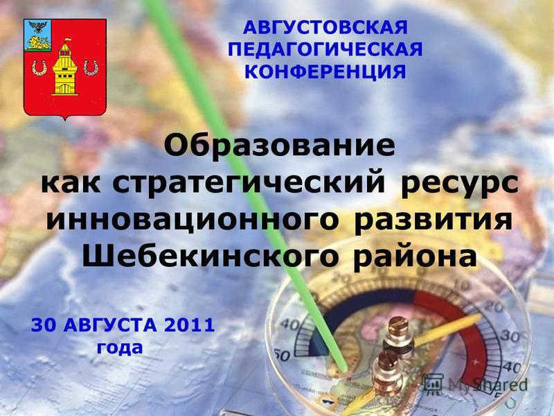 АВГУСТОВСКАЯ ПЕДАГОГИЧЕСКАЯ КОНФЕРЕНЦИЯ Образование как стратегический ресурс инновационного развития Шебекинского района 30 АВГУСТА 2011 года