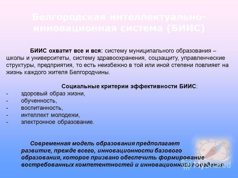 Белгородская интеллектуально- инновационная система (БИИС) БИИС охватит все и вся: систему муниципального образования – школы и университеты, систему здравоохранения, соцзащиту, управленческие структуры, предприятия, то есть неизбежно в той или иной