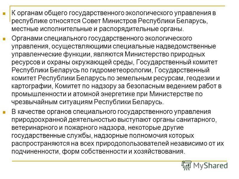 К органам общего государственного экологического управления в республике относятся Совет Министров Республики Беларусь, местные исполнительные и распорядительные органы. Органами специального государственного экологического управления, осуществляющим