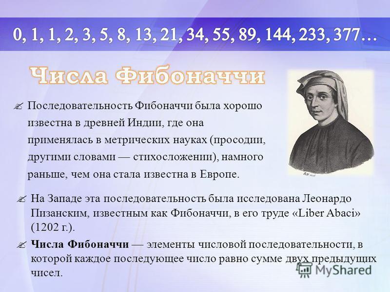 На Западе эта последовательность была исследована Леонардо Пизанским, известным как Фибоначчи, в его труде «Liber Abaci» (1202 г.). Числа Фибоначчи элементы числовой последовательности, в которой каждое последующее число равно сумме двух предыдущих ч