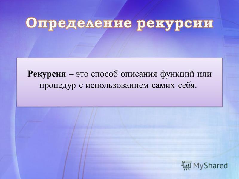 Рекурсия – это способ описания функций или процедур с использованием самих себя.