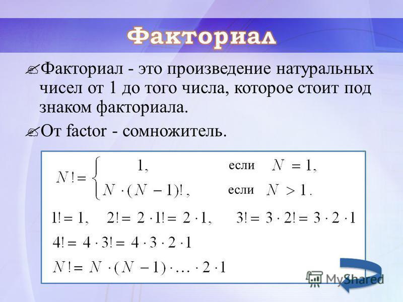 Факториал - это произведение натуральных чисел от 1 до того числа, которое стоит под знаком факториала. От factor - сомножитель. если