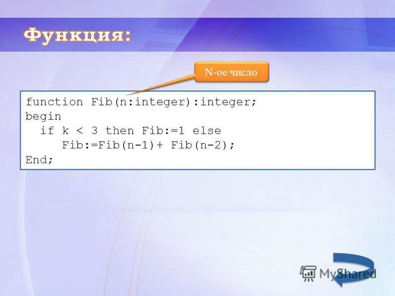 N-ое число function Fib(n:integer):integer; begin if k < 3 then Fib:=1 else Fib:=Fib(n-1)+ Fib(n-2); End;