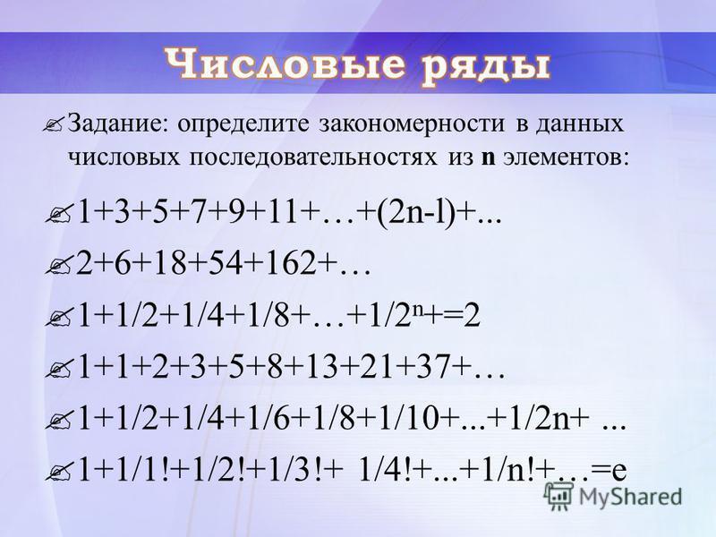 1+3+5+7+9+11+…+(2n-l)+... 2+6+18+54+162+… 1+1/2+1/4+1/8+…+1/2 n +=2 1+1+2+3+5+8+13+21+37+… 1+1/2+1/4+1/6+1/8+1/10+...+1/2n+... 1+1/1!+1/2!+1/3!+ 1/4!+...+1/n!+…=е Задание: определите закономерности в данных числовых последовательностях из n элементов