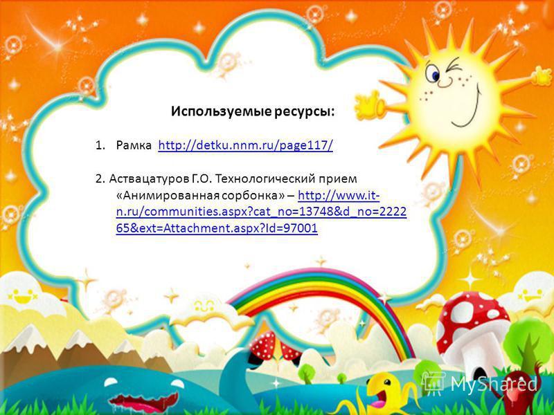 Используемые ресурсы: 1. Рамка http://detku.nnm.ru/page117/http://detku.nnm.ru/page117/ 2. Аствацатуров Г.О. Технологический прием «Анимированная сорбонка» – http://www.it- n.ru/communities.aspx?cat_no=13748&d_no=2222 65&ext=Attachment.aspx?Id=97001h