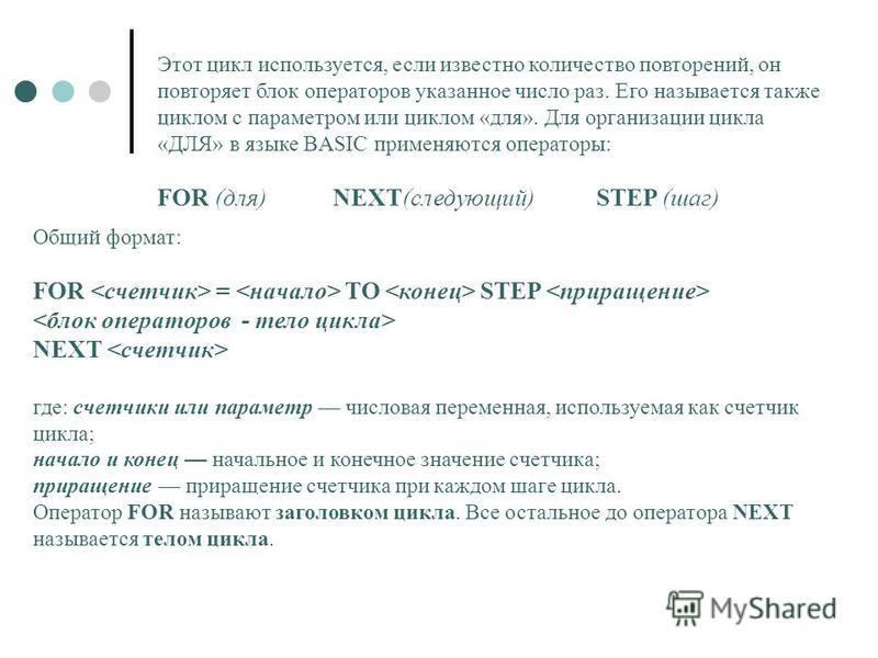 Общий формат: FOR = TO STEP NEXT где: счетчики или параметр числовая переменная, используемая как счетчик цикла; начало и конец начальное и конечное значение счетчика; приращение приращение счетчика при каждом шаге цикла. Оператор FOR называют заголо