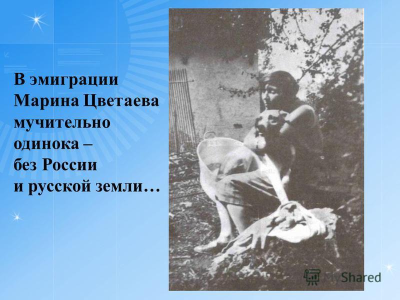В эмиграции Марина Цветаева мучительно одинока – без России и русской земли…
