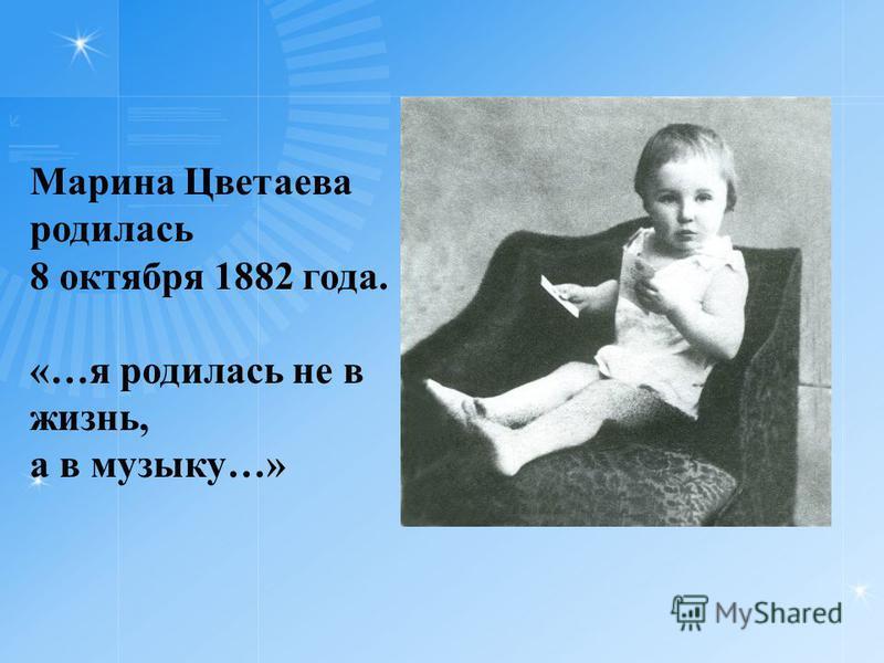 Марина Цветаева родилась 8 октября 1882 года. «…я родилась не в жизнь, а в музыку…»