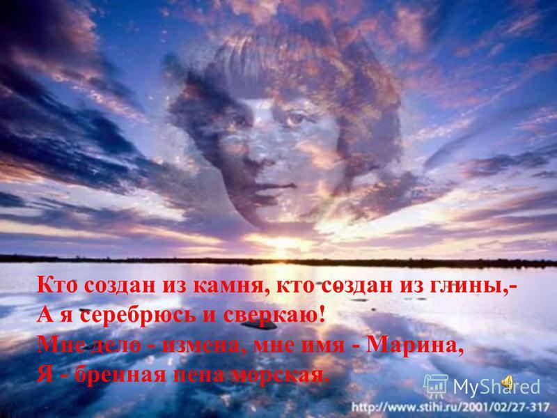 Кто создан из камня, кто создан из глины,- А я серебрюсь и сверкаю! Мне дело - измена, мне имя - Марина, Я - бренная пена морская.