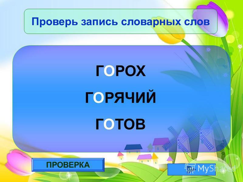 ПРОВЕРКА Проверь запись словарных слов ГОРОХ ГОРЯЧИЙ ГОТОВ