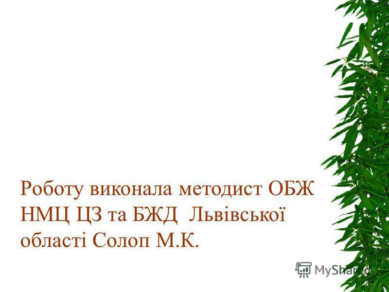 Роботу виконала методист ОБЖ НМЦ ЦЗ та БЖД Львівської області Солоп М.К.