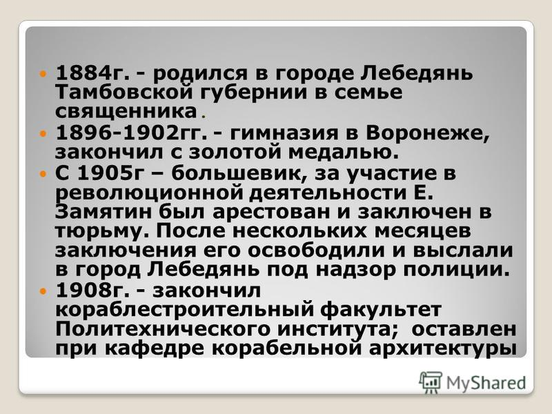 1884 г. - родился в городе Лебедянь Тамбовской губернии в семье священника. 1896-1902 гг. - гимназия в Воронеже, закончил с золотой медалью. С 1905 г – большевик, за участие в революционной деятельности Е. Замятин был арестован и заключен в тюрьму. П
