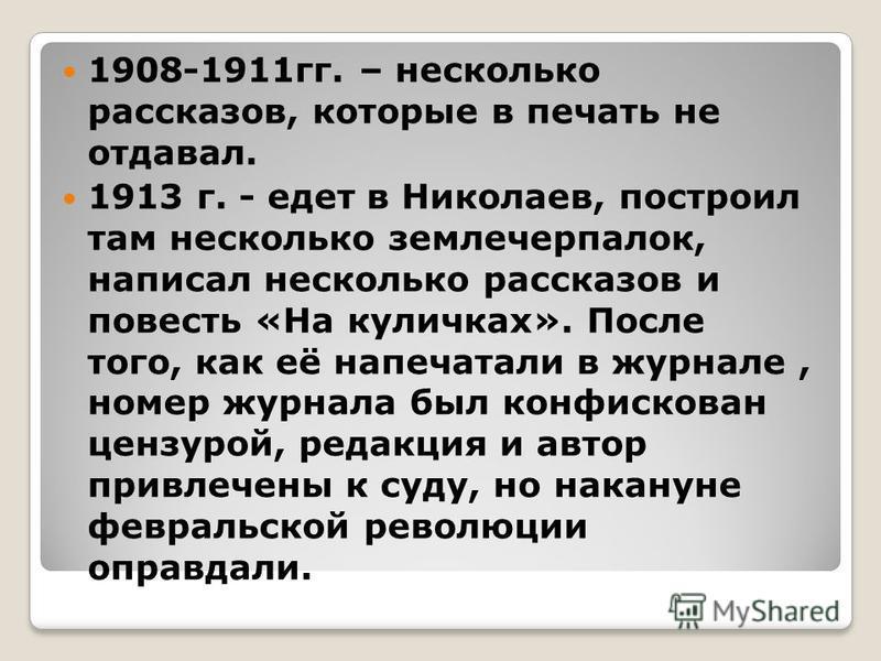 1908-1911 гг. – несколько рассказов, которые в печать не отдавал. 1913 г. - едет в Николаев, построил там несколько землечерпалок, написал несколько рассказов и повесть «На куличках». После того, как её напечатали в журнале, номер журнала был конфиск