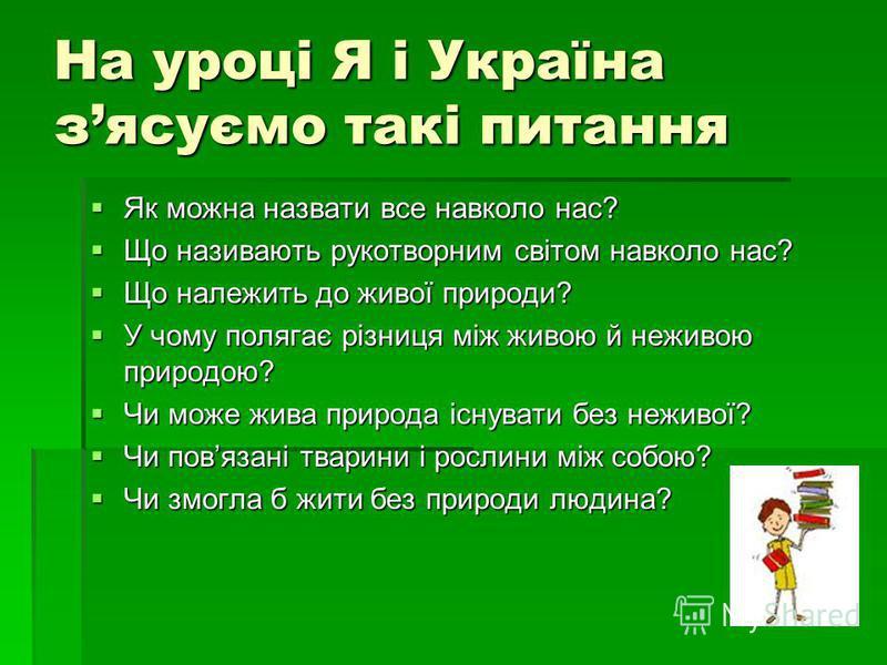 На уроці Я і Україна зясуємо такі питання Як можна назвати все навколо нас? Як можна назвати все навколо нас? Що називають рукотворним світом навколо нас? Що називають рукотворним світом навколо нас? Що належить до живої природи? Що належить до живої