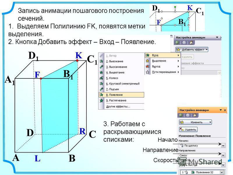 1. Выделяем Полилинию FK, появятся метки выделения. 2. Кнопка Добавить эффект – Вход – Появление. D A C A1A1 D1D1 B Запись анимации пошагового построения сечений. L C1C1 B1B1 K F R 3. Работаем с раскрывающимися списками: Начало Направление Скорость