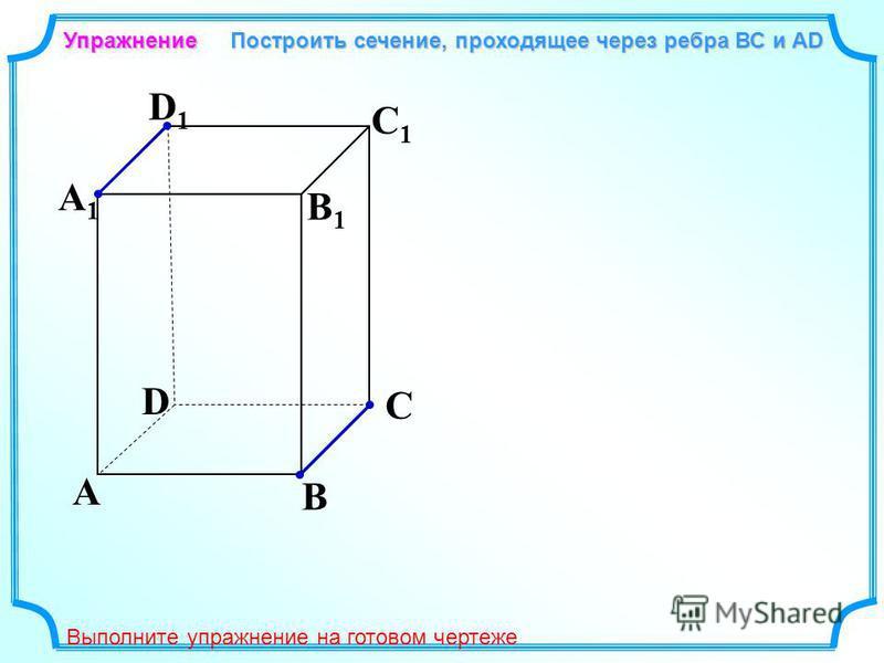 A B C D A1A1 D1D1 C1C1 B1B1 Упражнение Построить сечение, проходящее через ребра ВС и АD Выполните упражнение на готовом чертеже