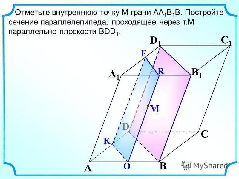 Отметьте внутреннюю точку M грани АА 1 В 1 В. Постройте сечение параллелепипеда, проходящее через т.М параллельно плоскости ВDD 1. A B C A1A1 D1D1 C1C1 B1B1 D М O R F K