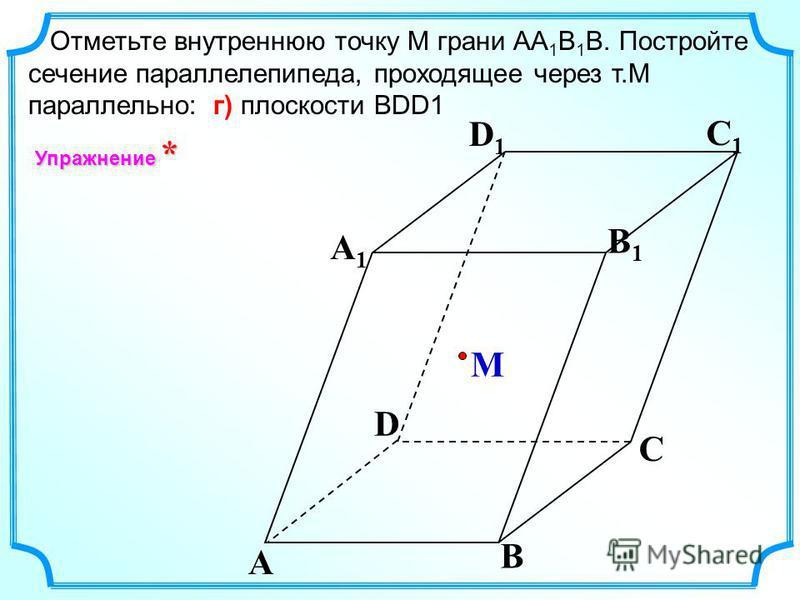 Отметьте внутреннюю точку M грани АА 1 В 1 В. Постройте сечение параллелепипеда, проходящее через т.М параллельно: г) плоскости ВDD1 A B C A1A1 D1D1 C1C1 B1B1 D M Упражнение *