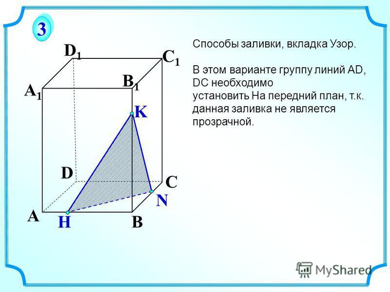 A B C D A1A1 D1D1 C1C1 B1B1 K 3 3 Способы заливки, вкладка Узор. В этом варианте группу линий АD, DC необходимо установить На передний план, т.к. данная заливка не является прозрачной. H N