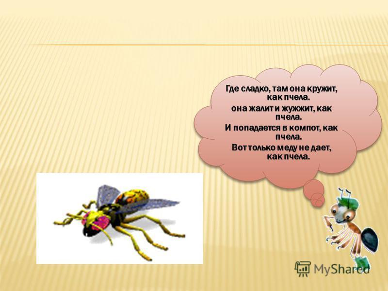 Где сладко, там она кружит, как пчела. она жалит и жужжит, как пчела. И попадается в компот, как пчела. Вот только меду не дает, как пчела. Где сладко, там она кружит, как пчела. она жалит и жужжит, как пчела. И попадается в компот, как пчела. Вот то