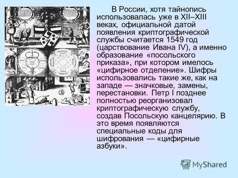 В России, хотя тайнопись использовалась уже в XII–XIII веках, официальной датой появления криптографической службы считается 1549 год (царствование Ивана IV), а именно образование «посольского приказа», при котором имелось «цифирное отделение». Шифры