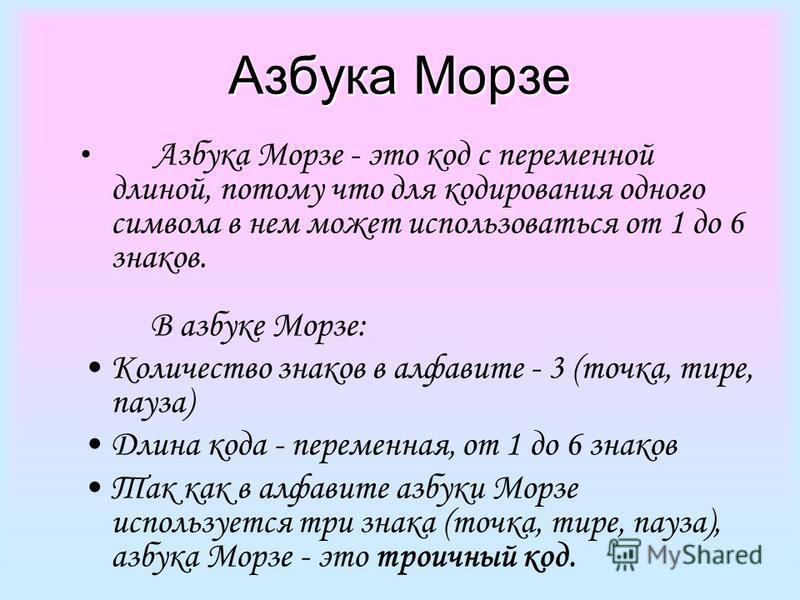Азбука Морзе Азбука Морзе - это код с переменной длиной, потому что для кодирования одного символа в нем может использоваться от 1 до 6 знаков. В азбуке Морзе: Количество знаков в алфавите - 3 (точка, тире, пауза) Длина кода - переменная, от 1 до 6 з