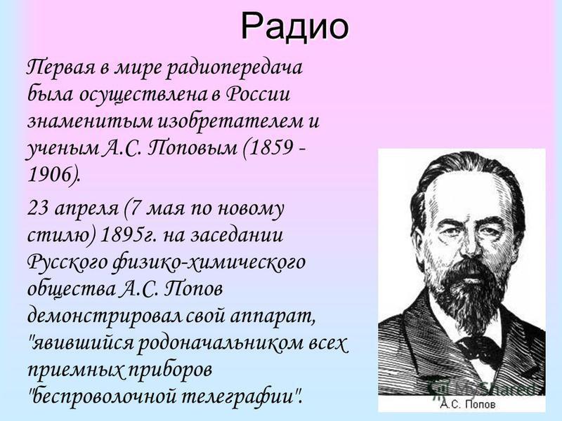 Радио Первая в мире радиопередача была осуществлена в России знаменитым изобретателем и ученым А.С. Поповым (1859 - 1906). 23 апреля (7 мая по новому стилю) 1895 г. на заседании Русского физико-химического общества А.С. Попов демонстрировал свой аппа