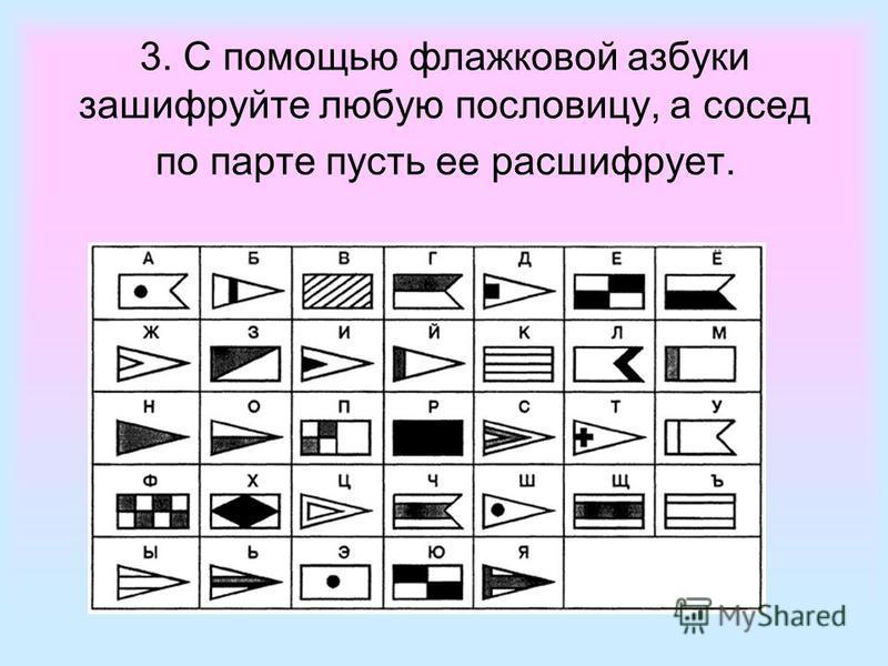 3. С помощью флажковой азбуки зашифруйте любую пословицу, а сосед по парте пусть ее расшифрует.