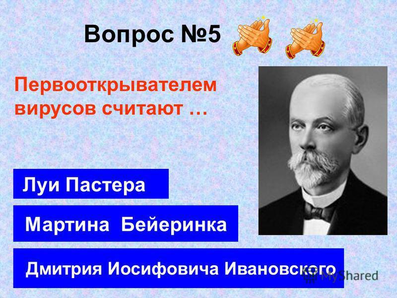 Вопрос 5 Дмитрия Иосифовича Ивановского Мартина Бейеринка Луи Пастера Первооткрывателем вирусов считают …