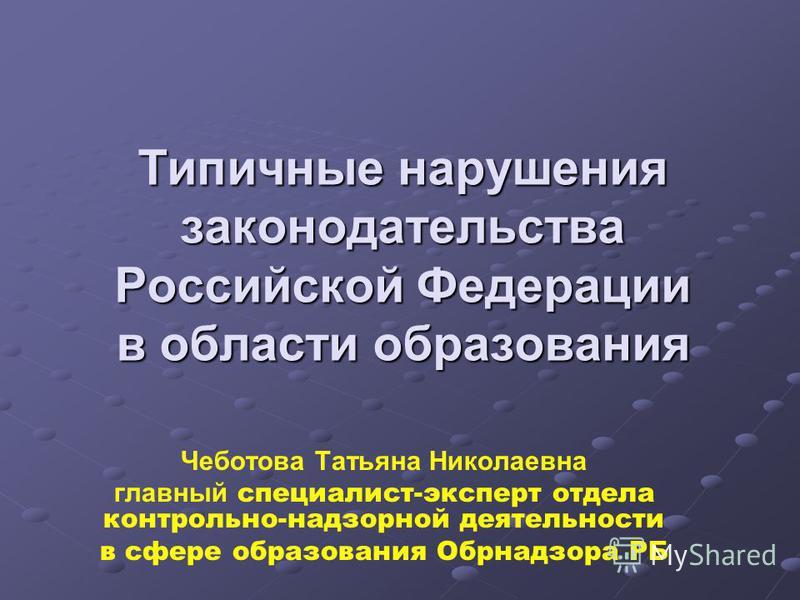 Типичные нарушения законодательства Российской Федерации в области образования Чеботова Татьяна Николаевна главный специалист-эксперт отдела контрольно-надзорной деятельности в сфере образования Обрнадзора РБ