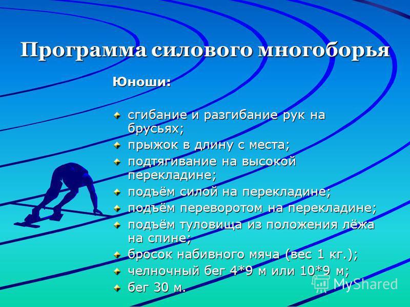Программа силового многоборья Юноши: сгибание и разгибание рук на брусьях; прыжок в длину с места; подтягивание на высокой перекладине; подъём силой на перекладине; подъём переворотом на перекладине; подъём туловища из положения лёжа на спине; бросок