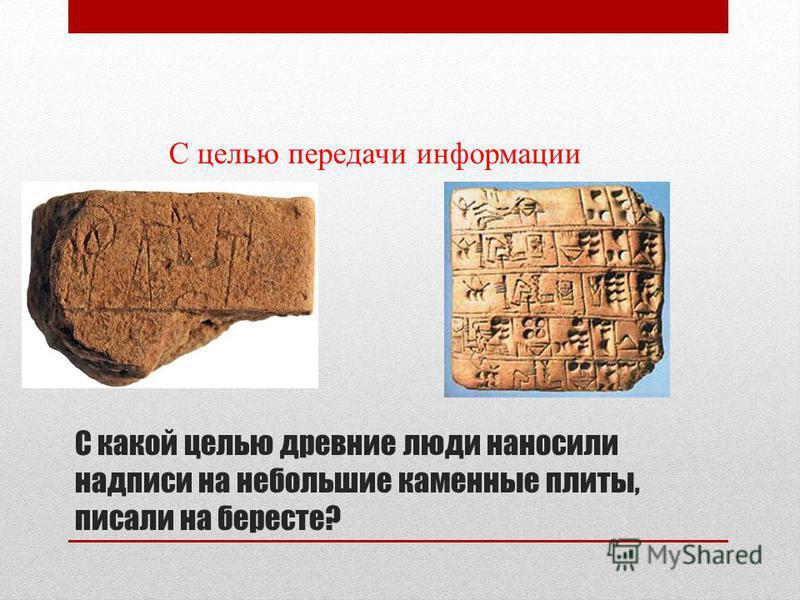 С какой целью древние люди наносили надписи на небольшие каменные плиты, писали на бересте? С целью передачи информации