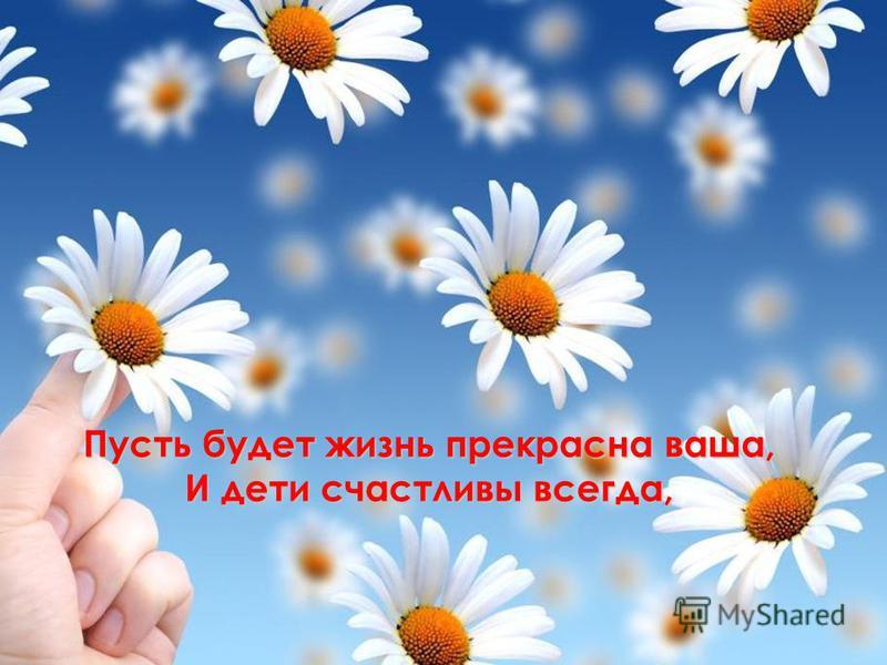Пусть будет жизнь прекрасна ваша, И дети счастливы всегда,