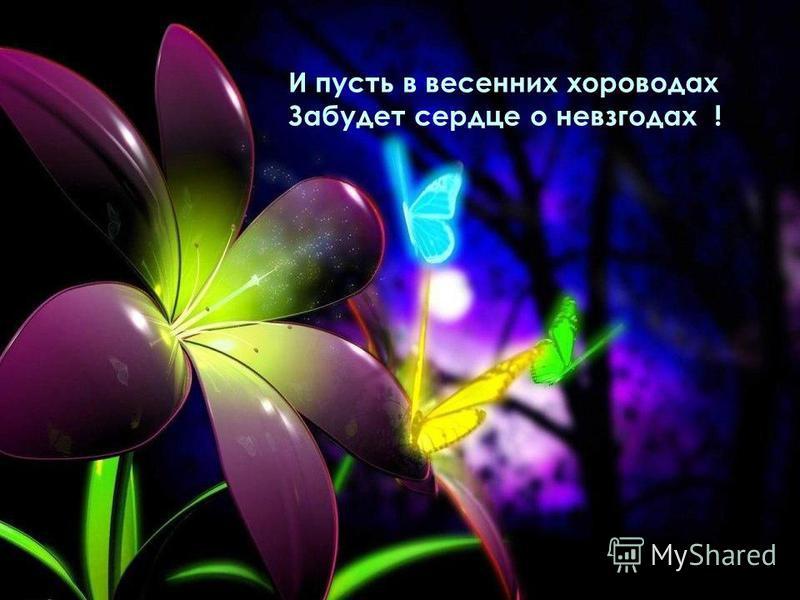И пусть в весенних хороводах Забудет сердце о невзгодах !