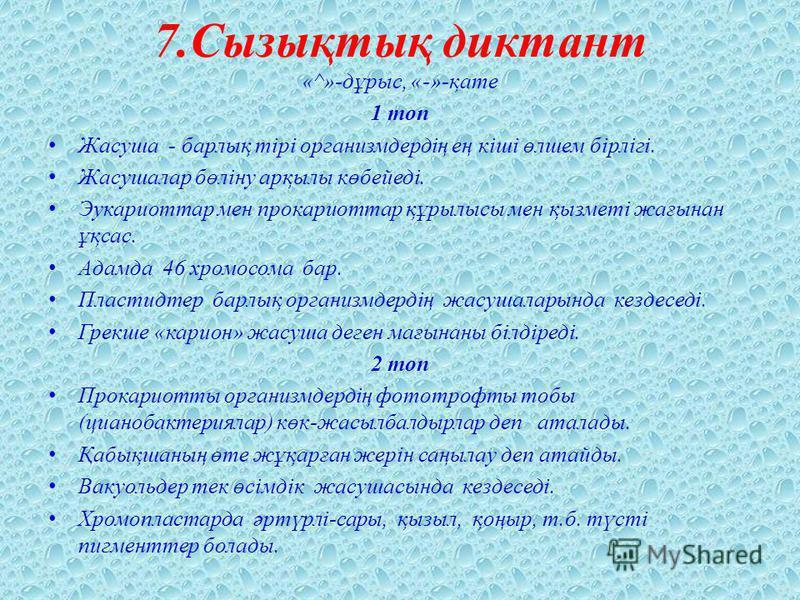 7.Сызықтық диктант «^»-дұрыс, «-»-қате 1 топ Жасуша - барлық тірі организмдердің ең кіші өлшем бірлігі. Жасушалар бөліну арқылы көбейеді. Эукариоттар мен прокариоттар құрылысы мен қызметі жағынан ұқсас. Адамда 46 хромосома бар. Пластидтер барлық орга