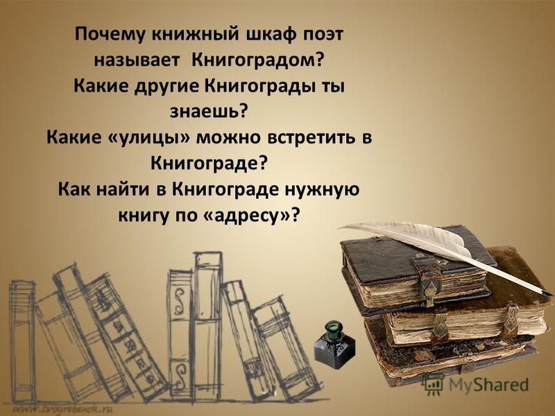 Почему книжный шкаф поэт называет Книгоградом? Какие другие Книгограды ты знаешь? Какие «улицы» можно встретить в Книгограде? Как найти в Книгограде нужную книгу по «адресу»?