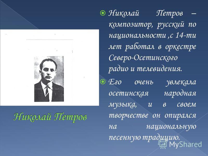 Николай Петров – композитор, русский по национальности,с 14-ти лет работал в оркестре Северо-Осетинского радио и телевидения. Его очень увлекала осетинская народная музыка, и в своем творчестве он опирался на национальную песенную традицию.