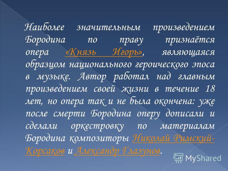 Наиболее значительным произведением Бородина по праву признаётся опера «Князь Игорь», являющаяся образцом национального героического эпоса в музыке. Автор работал над главным произведением своей жизни в течение 18 лет, но опера так и не была окончена
