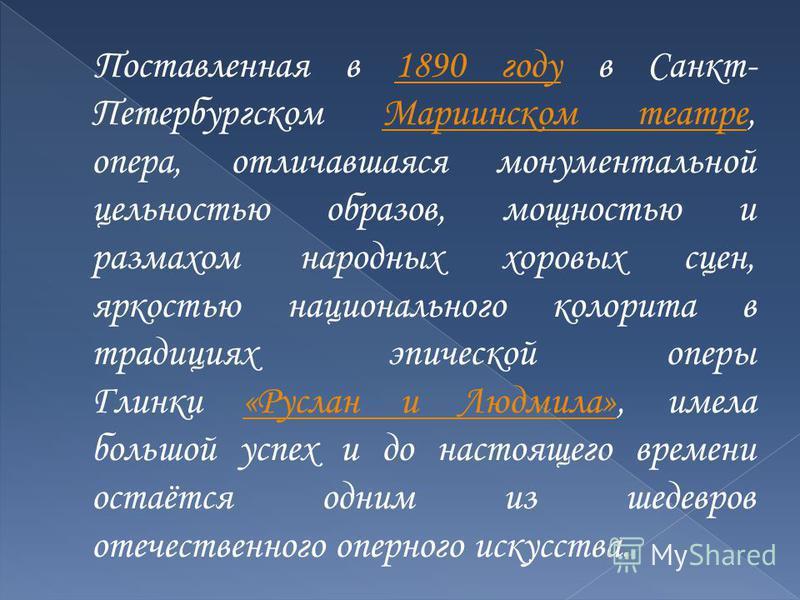 Поставленная в 1890 году в Санкт- Петербургском Мариинском театре, опера, отличавшаяся монументальной цельностью образов, мощностью и размахом народных хоровых сцен, яркостью национального колорита в традициях эпической оперы Глинки «Руслан и Людмила